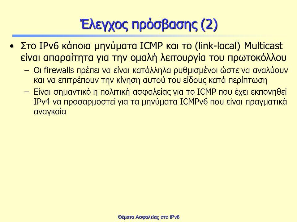 Θέματα Ασφαλείας στο IPv6 Έλεγχος πρόσβασης (2) Στο IPv6 κάποια μηνύματα ICMP και το (link-local) Multicast είναι απαραίτητα για την ομαλή λειτουργία του πρωτοκόλλου –Οι firewalls πρέπει να είναι κατάλληλα ρυθμισμένοι ώστε να αναλύουν και να επιτρέπουν την κίνηση αυτού του είδους κατά περίπτωση –Είναι σημαντικό η πολιτική ασφαλείας για το ICMP που έχει εκπονηθεί IPv4 να προσαρμοστεί για τα μηνύματα ICMPv6 που είναι πραγματικά αναγκαία