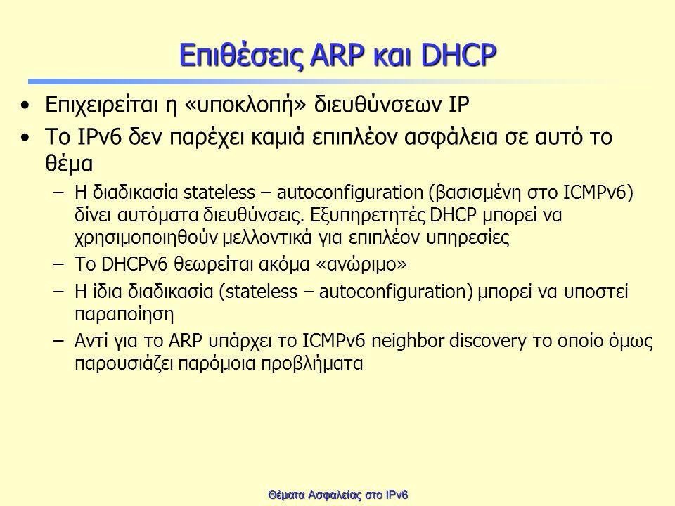 Θέματα Ασφαλείας στο IPv6 Επιθέσεις ARP και DHCP Επιχειρείται η «υποκλοπή» διευθύνσεων IP To IPv6 δεν παρέχει καμιά επιπλέον ασφάλεια σε αυτό το θέμα –Η διαδικασία stateless – autoconfiguration (βασισμένη στο ICMPv6) δίνει αυτόματα διευθύνσεις.