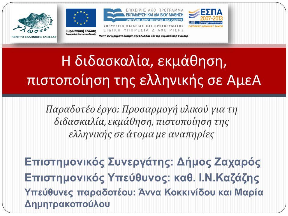 Παραδοτέο έργο : Προσαρμογή υλικού για τη διδασκαλία, εκμάθηση, πιστοποίηση της ελληνικής σε άτομα με αναπηρίες Η διδασκαλία, εκμάθηση, πιστοποίηση της ελληνικής σε ΑμεΑ Επιστημονικός Συνεργάτης: Δήμος Ζαχαρός Επιστημονικός Υπεύθυνος: καθ.