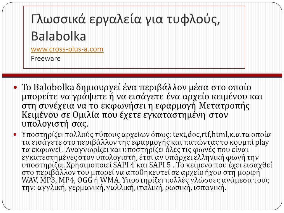 Γλωσσικά εργαλεία για τυφλούς, Balabolka www.cross-plus-a.com Freeware www.cross-plus-a.com Το Balobolka δημιουργεί ένα περιβάλλον μέσα στο οποίο μπορείτε να γράψετε ή να εισάγετε ένα αρχείο κειμένου και στη συνέχεια να το εκφωνήσει η εφαρμογή Μετατροπής Κειμένου σε Ομιλία που έχετε εγκαταστημένη στον υπολογιστή σας.
