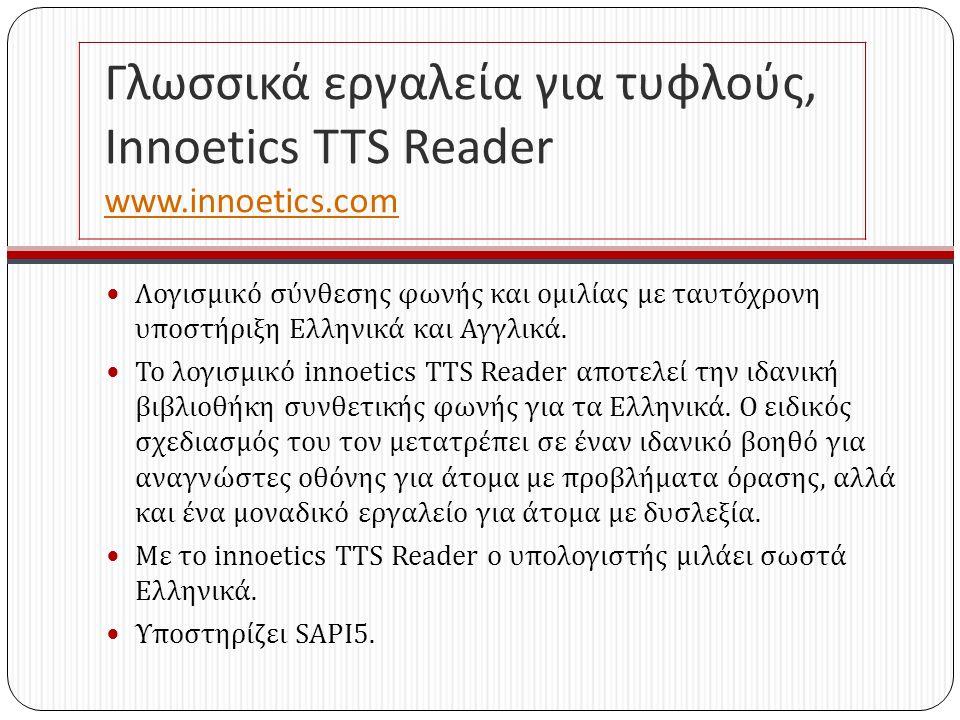 Γλωσσικά εργαλεία για τυφλούς, Innoetics TTS Reader www.innoetics.com www.innoetics.com Λογισμικό σύνθεσης φωνής και ομιλίας με ταυτόχρονη υποστήριξη Ελληνικά και Αγγλικά.