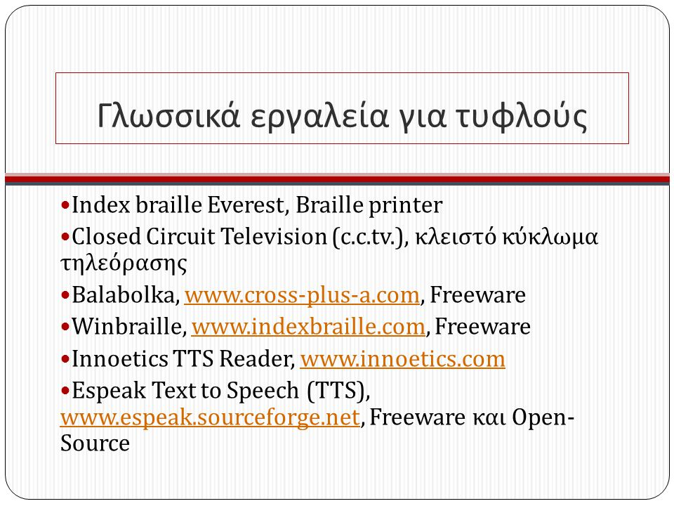 Γλωσσικά εργαλεία για τυφλούς Index braille Everest, Braille printer Closed Circuit Television (c.c.tv.), κλειστό κύκλωμα τηλεόρασης Balabolka, www.cross-plus-a.com, Freewarewww.cross-plus-a.com Winbraille, www.indexbraille.com, Freewarewww.indexbraille.com Innoetics TTS Reader, www.innoetics.comwww.innoetics.com Espeak Text to Speech (TTS), www.espeak.sourceforge.net, Freeware και Open - Source www.espeak.sourceforge.net
