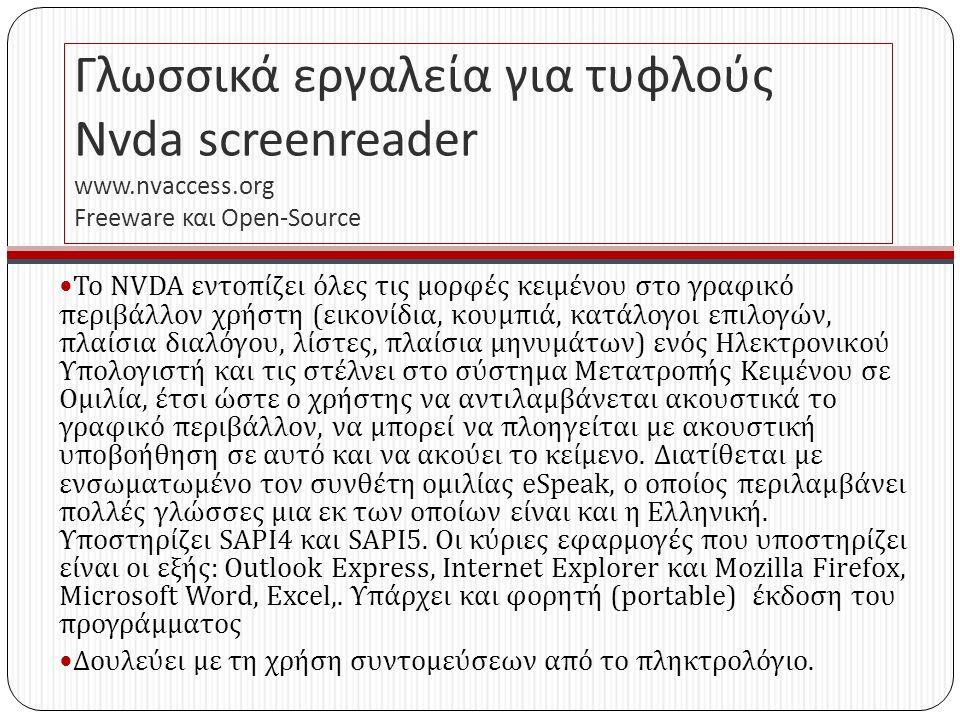 Γλωσσικά εργαλεία για τυφλούς Nvda screenreader www.nvaccess.org Freeware και Open - Source Το NVDA εντοπίζει όλες τις μορφές κειμένου στο γραφικό περιβάλλον χρήστη ( εικονίδια, κουμπιά, κατάλογοι επιλογών, πλαίσια διαλόγου, λίστες, πλαίσια μηνυμάτων ) ενός Ηλεκτρονικού Υπολογιστή και τις στέλνει στο σύστημα Μετατροπής Κειμένου σε Ομιλία, έτσι ώστε ο χρήστης να αντιλαμβάνεται ακουστικά το γραφικό περιβάλλον, να μπορεί να πλοηγείται με ακουστική υποβοήθηση σε αυτό και να ακούει το κείμενο.