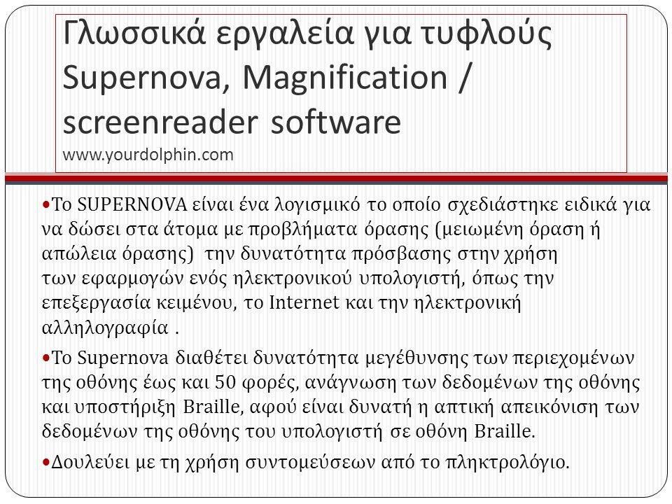 Γλωσσικά εργαλεία για τυφλούς Supernova, Magnification / screenreader software www. yourdolphin. com Το SUPERNOVA είναι ένα λογισμικό το οποίο σχεδιάσ