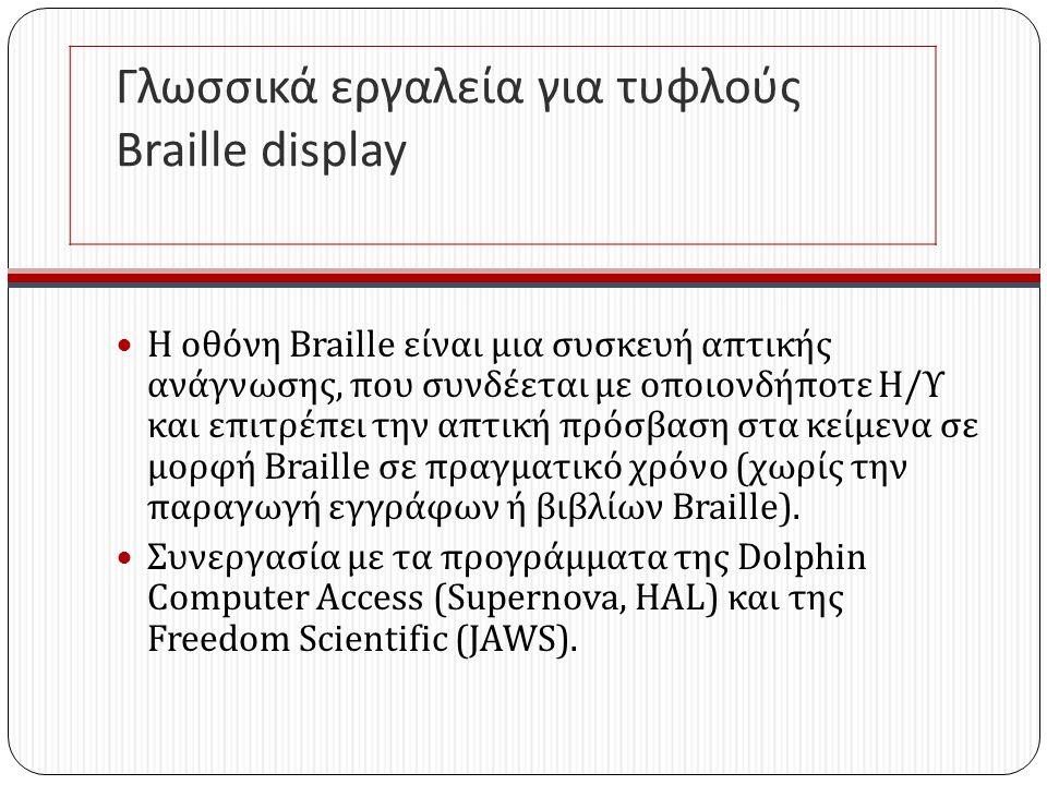 Γλωσσικά εργαλεία για τυφλούς Braille display Η οθόνη Braille είναι μια συσκευή απτικής ανάγνωσης, που συνδέεται με οποιονδήποτε Η / Υ και επιτρέπει την απτική πρόσβαση στα κείμενα σε μορφή Braille σε πραγματικό χρόνο ( χωρίς την παραγωγή εγγράφων ή βιβλίων Braille ).