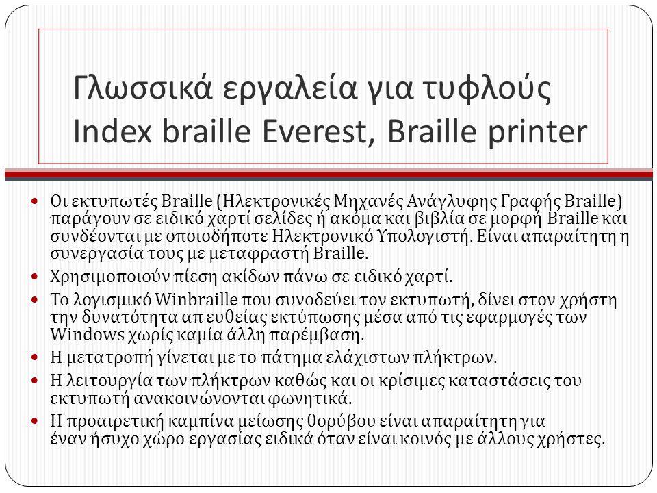 Γλωσσικά εργαλεία για τυφλούς Index braille Everest, Braille printer Οι εκτυπωτές Braille ( Ηλεκτρονικές Μηχανές Ανάγλυφης Γραφής Braille ) παράγουν σε ειδικό χαρτί σελίδες ή ακόμα και βιβλία σε μορφή Braille και συνδέονται με οποιοδήποτε Ηλεκτρονικό Υπολογιστή.
