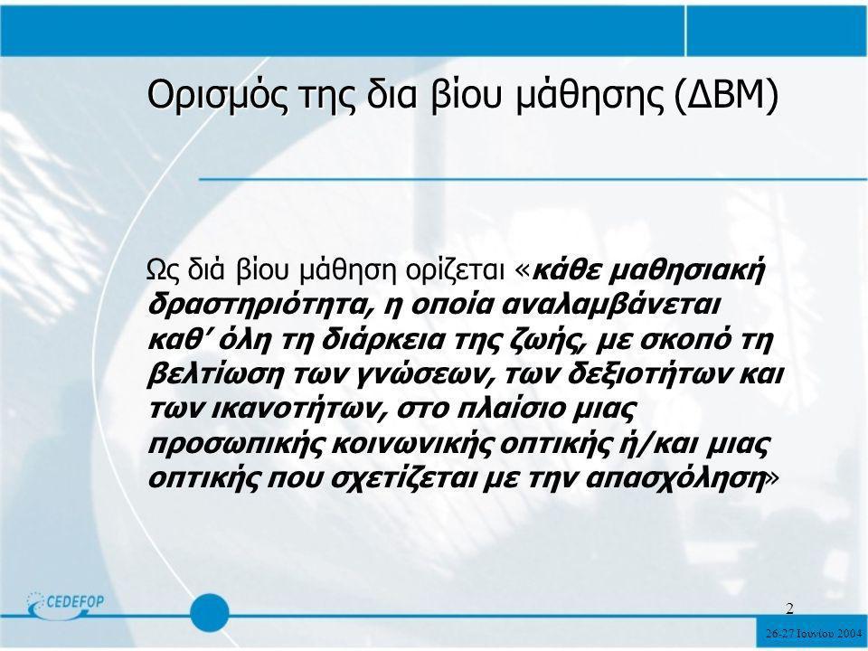 26-27 Ιουνίου 2004 2 Ορισμός της δια βίου μάθησης (ΔΒΜ) Ως διά βίου μάθηση ορίζεται «κάθε μαθησιακή δραστηριότητα, η οποία αναλαμβάνεται καθ' όλη τη διάρκεια της ζωής, με σκοπό τη βελτίωση των γνώσεων, των δεξιοτήτων και των ικανοτήτων, στο πλαίσιο μιας προσωπικής κοινωνικής οπτικής ή/και μιας οπτικής που σχετίζεται με την απασχόληση»