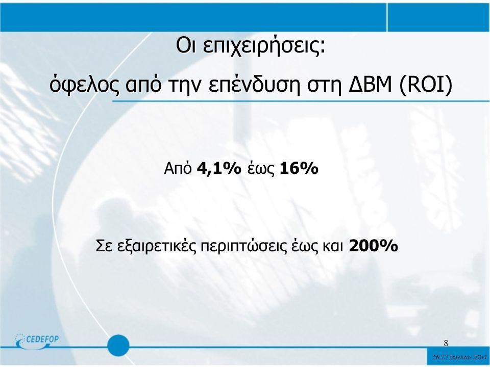 26-27 Ιουνίου 2004 8 Οι επιχειρήσεις: όφελος από την επένδυση στη ΔΒΜ (ROI) Από 4,1% έως 16% Σε εξαιρετικές περιπτώσεις έως και 200%