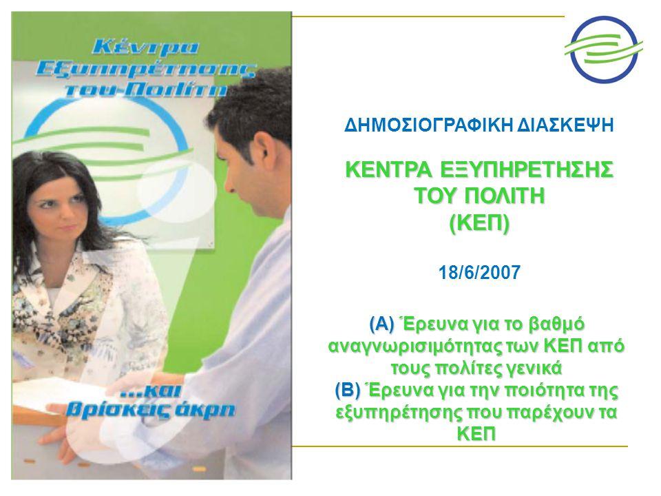 ΔΗΜΟΣΙΟΓΡΑΦΙΚΗ ΔΙΑΣΚΕΨΗ ΚΕΝΤΡΑ ΕΞΥΠΗΡΕΤΗΣΗΣ ΤΟΥ ΠΟΛΙΤΗ (ΚΕΠ) 18/6/2007 (Α) Έρευνα για το βαθμό αναγνωρισιμότητας των ΚΕΠ από τους πολίτες γενικά (Β) Έρευνα για την ποιότητα της εξυπηρέτησης που παρέχουν τα ΚΕΠ