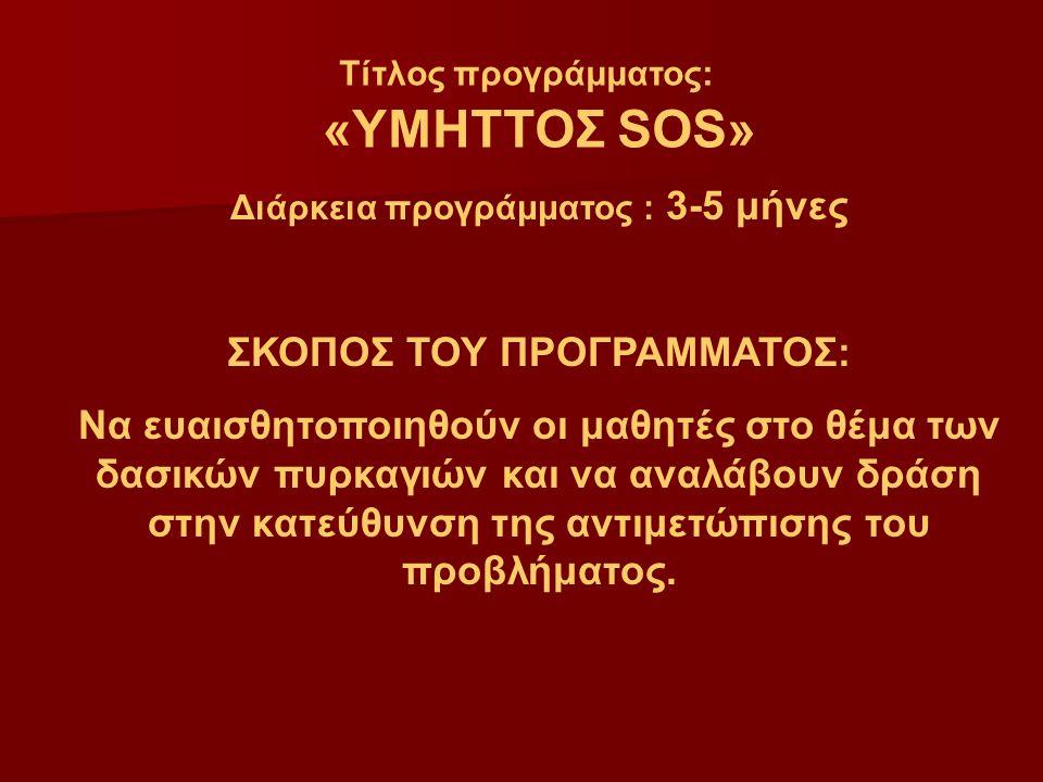 Τίτλος προγράμματος: «ΥΜΗΤΤΟΣ SOS» Διάρκεια προγράμματος : 3-5 μήνες ΣΚΟΠΟΣ ΤΟΥ ΠΡΟΓΡΑΜΜΑΤΟΣ: Να ευαισθητοποιηθούν οι μαθητές στο θέμα των δασικών πυρκαγιών και να αναλάβουν δράση στην κατεύθυνση της αντιμετώπισης του προβλήματος.