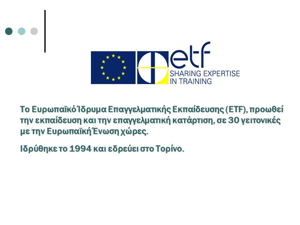 The European Training Foundation Το Ευρωπαϊκό Ίδρυμα Επαγγελματικής Εκπαίδευσης (ETF), προωθεί την εκπαίδευση και την επαγγελματική κατάρτιση, σε 30 γ