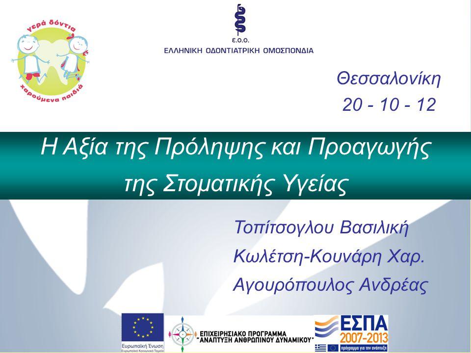 Θεσσαλονίκη 20 - 10 - 12 Η Αξία της Πρόληψης και Προαγωγής της Στοματικής Υγείας Τοπίτσογλου Βασιλική Κωλέτση-Κουνάρη Χαρ. Αγουρόπουλος Ανδρέας