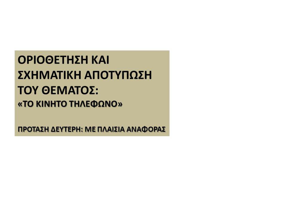 ΟΡΙΟΘΕΤΗΣΗ ΚΑΙ ΣΧΗΜΑΤΙΚΗ ΑΠΟΤΥΠΩΣΗ ΤΟΥ ΘΕΜΑΤΟΣ: «ΤΟ ΚΙΝΗΤΟ ΤΗΛΕΦΩΝΟ» ΠΡΟΤΑΣΗ ΔΕΥΤΕΡΗ: ΜΕ ΠΛΑΙΣΙΑ ΑΝΑΦΟΡΑΣ