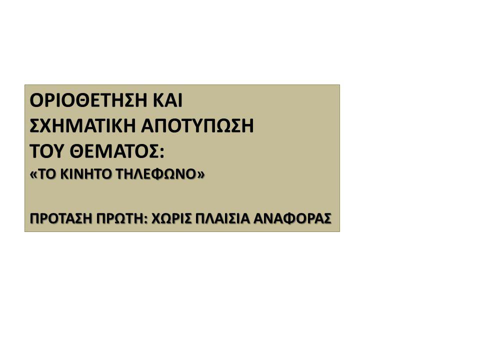ΟΡΙΟΘΕΤΗΣΗ ΚΑΙ ΣΧΗΜΑΤΙΚΗ ΑΠΟΤΥΠΩΣΗ ΤΟΥ ΘΕΜΑΤΟΣ: «ΤΟ ΚΙΝΗΤΟ ΤΗΛΕΦΩΝΟ» ΠΡΟΤΑΣΗ ΠΡΩΤΗ: ΧΩΡΙΣ ΠΛΑΙΣΙΑ ΑΝΑΦΟΡΑΣ