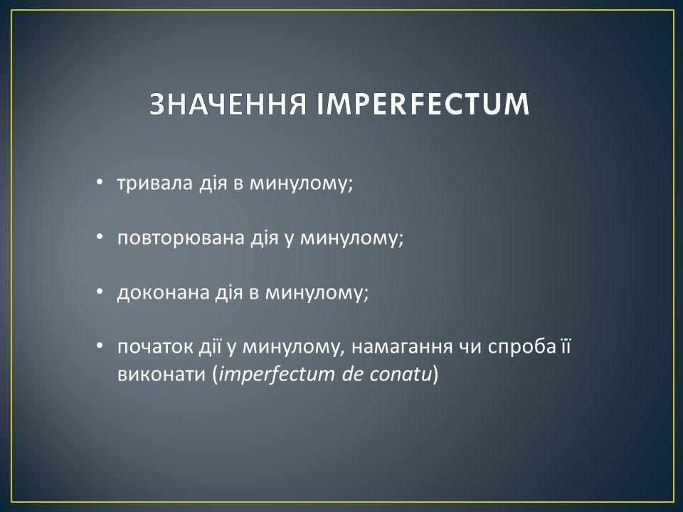 тривала дія в минулому ; повторювана дія у минулому ; доконана дія в минулому ; початок дії у минулому, намагання чи спроба її виконати (imperfectum de conatu)