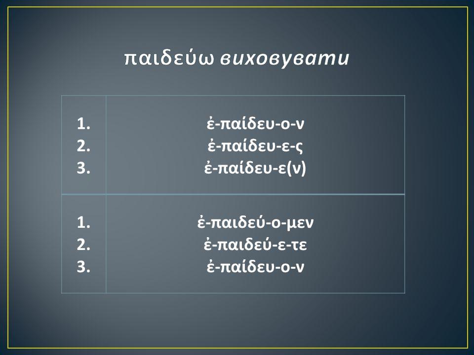 1. 2. 3. ἐ - παίδευ - ο - ν ἐ - παίδευ - ε - ς ἐ - παίδευ - ε ( ν ) 1.