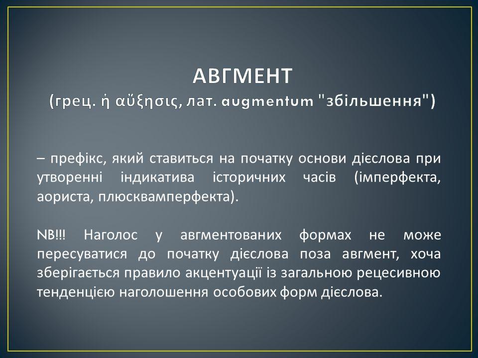 – префікс, який ставиться на початку основи дієслова при утворенні індикатива історичних часів ( імперфекта, аориста, плюсквамперфекта ).