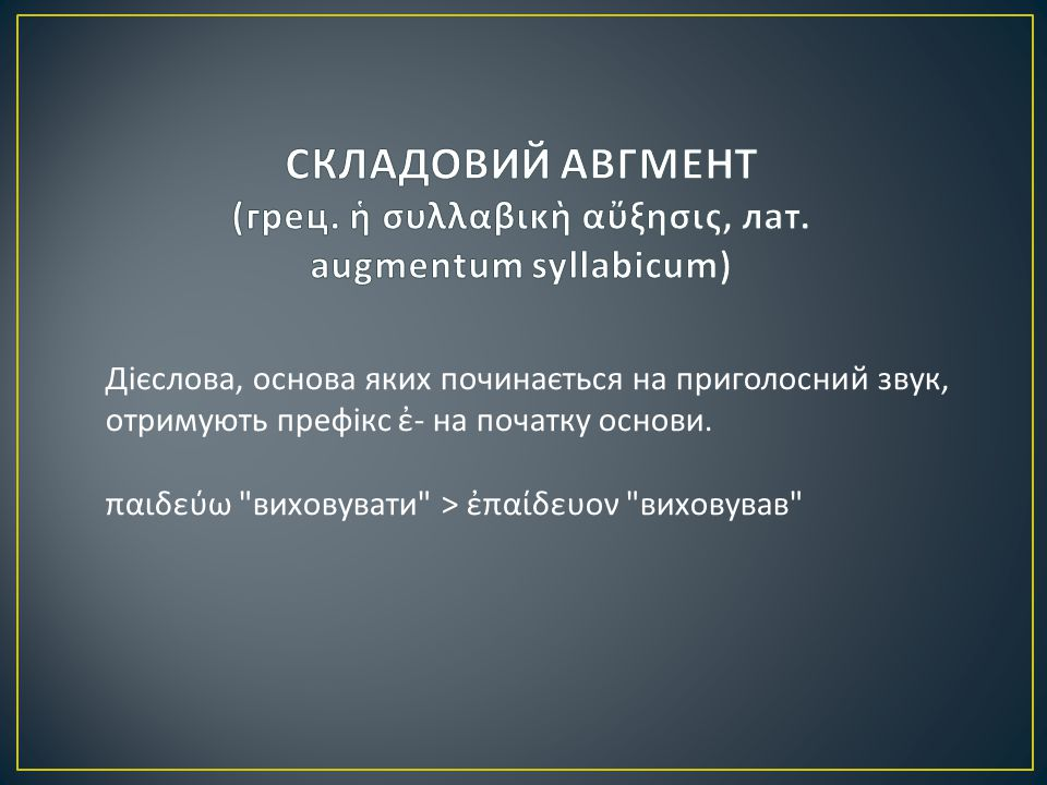 1) подовження початкового голосного звука основи відбувається за правилом контракції голосних звуків : α - > η -: ἀγγέλλω повідомляти > ἤγγελον повідомляв ; αι - > ῃ -: αἰτέω просити > ᾔτουν просив ; ᾳ - > ῃ -: ᾄδω співати > ᾖδον співав ; αυ - > ηυ -: αὐξάνω збільшувати > ηὔξανον збільшував ; ε - > η -: ἐθέλω хотіти > ἤθελον хотів ; ει - > ει - / ῃ : εἰκάζω зображувати > ᾔκαζον зображував ; ευ - > ευ - / ηυ -: εὑρίσκω знаходити > ηὕρισκον знаходив ; η - > η -: ἥκω приходити > ἥκον приходив ; ο - > ω -: ὀνομάζω називати > ὠνόμαζον називав ; οι - > ῳ -: οἰμώζω голосити > ᾤμωζον голосив ; ου - > ου -: οὐτάζω ранити > οὔταζον ранив ; ω - > ω -: ὠφελέω допомагати > ὠφέλουν допомагав ; ῐ - > ῑ -: ἱδρύω розміщувати > ἵδρυον розміщував ; ῠ - > ῡ -: ὑβρίζω бушувати > ὕβριζον бушував