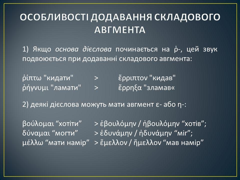 1) Якщо основа дієслова починається на ῥ -, цей звук подвоюється при додаванні складового авгмента : ῥίπτω кидати > ἔρριπτον кидав ῥήγνυμι ламати > ἔρρηξα зламав « 2) деякі дієслова можуть мати авгмент ε - або η -: βούλομαι хотіти > ἐβουλόμην / ἠβουλόμην хотів ; δύναμαι могти > ἐδυνάμην / ἠδυνάμην міг ; μέλλω мати намір > ἔμελλον / ἤμελλον мав намір