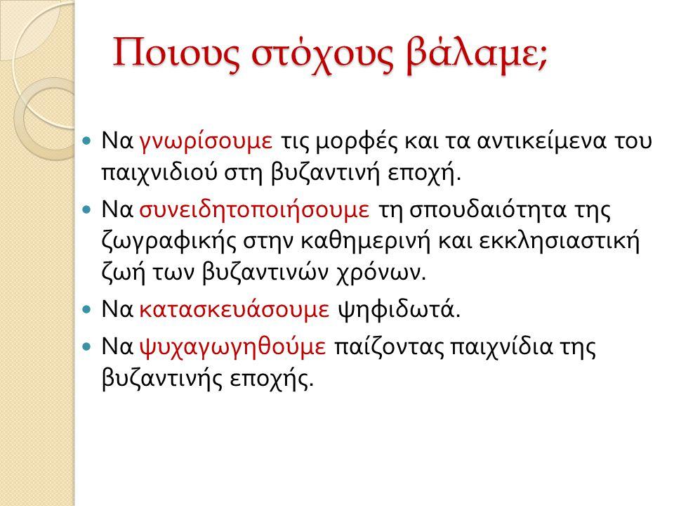 Ποιους στόχους βάλαμε; Να γνωρίσουμε τις μορφές και τα αντικείμενα του παιχνιδιού στη βυζαντινή εποχή. Να συνειδητοποιήσουμε τη σπουδαιότητα της ζωγρα
