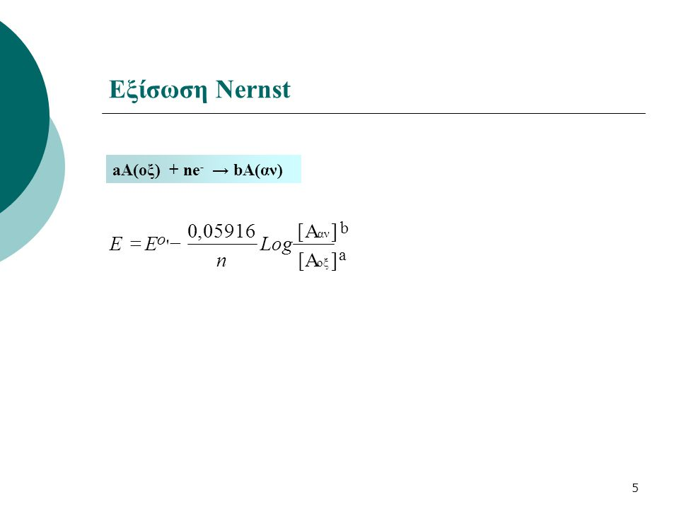 5 Εξίσωση Nernst aΑ(οξ) + ne - → bA(αν) ][Α ]A[05916,0 οξ αν ' Log n EE o  a b