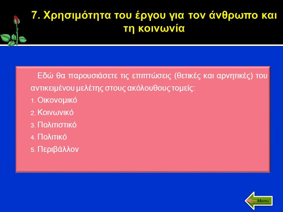 Εδώ θα παρουσιάσετε τις επιπτώσεις (θετικές και αρνητικές) του αντικειμένου μελέτης στους ακόλουθους τομείς: 1. Οικονομικό 2. Κοινωνικό 3. Πολιτιστικό