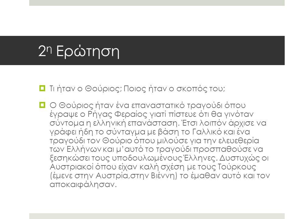 2 η Ερώτηση  Τι ήταν ο Θούριος; Ποιος ήταν ο σκοπός του;  Ο Θούριος ήταν ένα επαναστατικό τραγούδι όπου έγραψε ο Ρήγας Φεραίος γιατί πίστευε ότι θα γινόταν σύντομα η ελληνική επανάσταση.