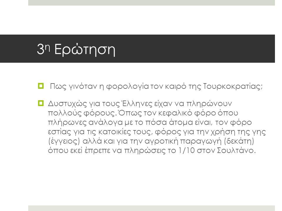 3 η Ερώτηση  Πως γινόταν η φορολογία τον καιρό της Τουρκοκρατίας;  Δυστυχώς για τους Έλληνες είχαν να πληρώνουν πολλούς φόρους.