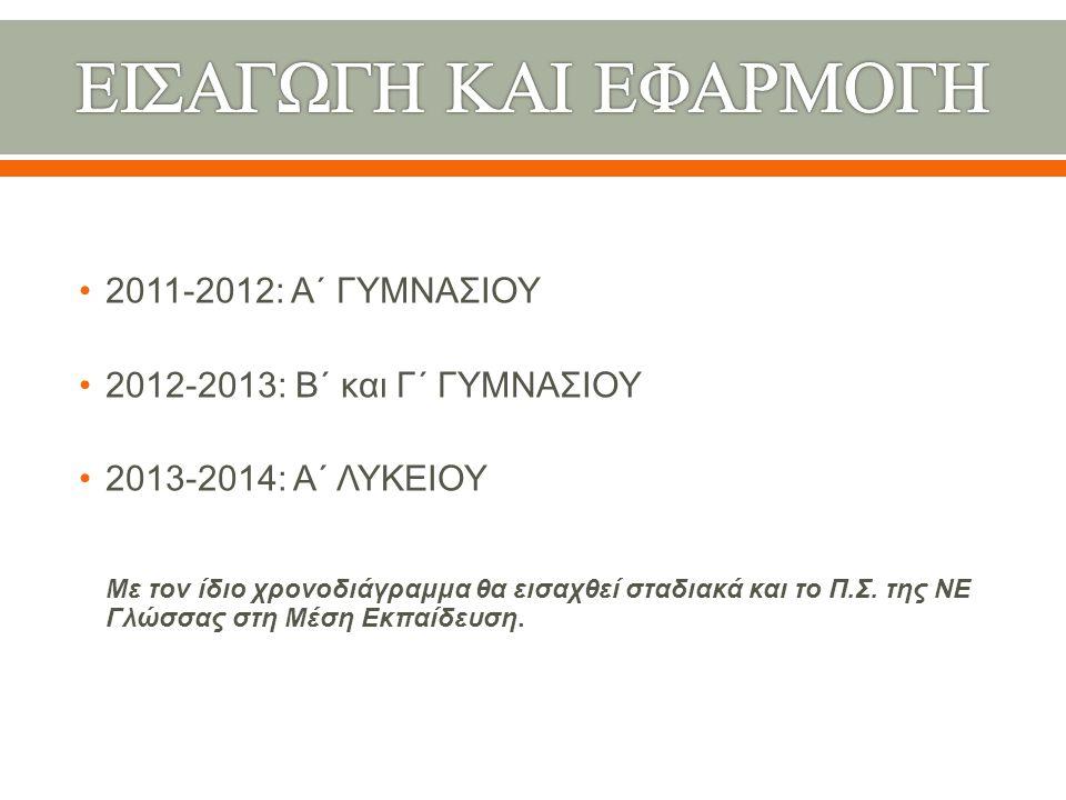2011-2012: Α΄ ΓΥΜΝΑΣΙΟΥ 2012-2013: Β΄ και Γ΄ ΓΥΜΝΑΣΙΟΥ 2013-2014: Α΄ ΛΥΚΕΙΟΥ Με τον ίδιο χρονοδιάγραμμα θα εισαχθεί σταδιακά και το Π.Σ. της ΝΕ Γλώσσα
