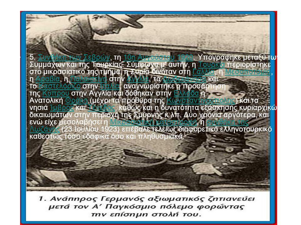 5. Συνθήκη των Σεβρών, τη 10η Αυγούστου 1920. Υπογράφηκε μεταξύ των Συμμάχων και της Τουρκίας. Σύμφωνα μ' αυτήν, η Τουρκία περιορίστηκε στο μικρασιατι