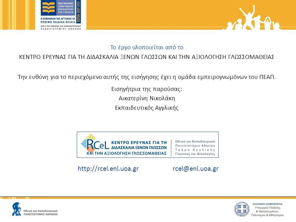 http://rcel.enl.uoa.gr rcel@enl.uoa.gr Το έργο υλοποιείται από το ΚΕΝΤΡΟ ΕΡΕΥΝΑΣ ΓΙΑ ΤΗ ΔΙΔΑΣΚΑΛΙΑ ΞΕΝΩΝ ΓΛΩΣΣΩΝ ΚΑΙ ΤΗΝ ΑΞΙΟΛΟΓΗΣΗ ΓΛΩΣΣΟΜΑΘΕΙΑΣ Την