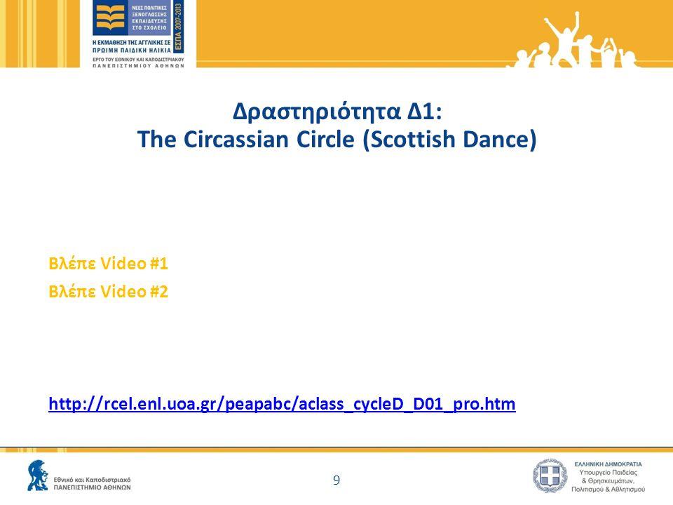 Δραστηριότητα Δ1: The Circassian Circle (Scottish Dance) Βλέπε Video #1 Βλέπε Video #2 http://rcel.enl.uoa.gr/peapabc/aclass_cycleD_D01_pro.htm 9
