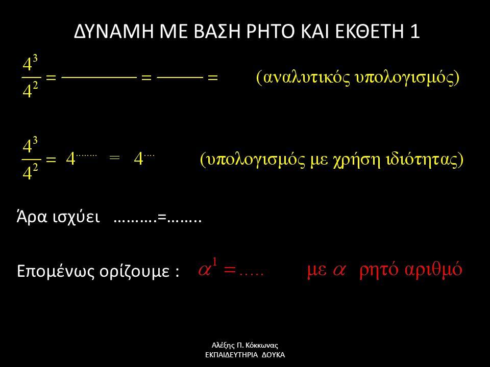 ΔΥΝΑΜΗ ΜΕ ΒΑΣΗ ΡΗΤΟ ΚΑΙ ΕΚΘΕΤΗ 1 Άρα ισχύει ……….=…….. Επομένως ορίζουμε : Αλέξης Π. Κόκκωνας ΕΚΠΑΙΔΕΥΤΗΡΙΑ ΔΟΥΚΑ