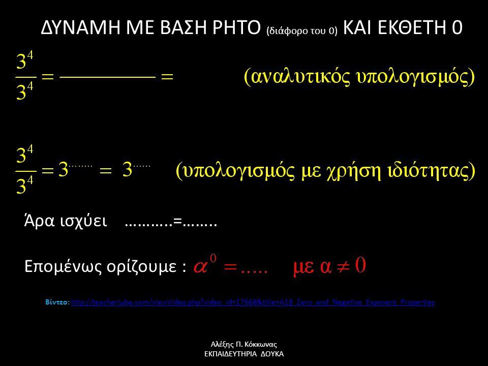 ΔΥΝΑΜΗ ΜΕ ΒΑΣΗ ΡΗΤΟ (διάφορο του 0) ΚΑΙ ΕΚΘΕΤΗ 0 Αλέξης Π. Κόκκωνας ΕΚΠΑΙΔΕΥΤΗΡΙΑ ΔΟΥΚΑ Άρα ισχύει ………..=…….. Επομένως ορίζουμε : Βίντεο: http://teach