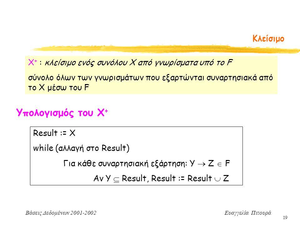Βάσεις Δεδομένων 2001-2002 Ευαγγελία Πιτουρά 19 Κλείσιμο Χ + : κλείσιμο ενός συνόλου X από γνωρίσματα υπό το F σύνολο όλων των γνωρισμάτων που εξαρτώνται συναρτησιακά από το X μέσω του F Υπολογισμός του Χ + Result := Χ while (αλλαγή στο Result) Για κάθε συναρτησιακή εξάρτηση: Υ  Ζ  F Αν Υ  Result, Result := Result  Z