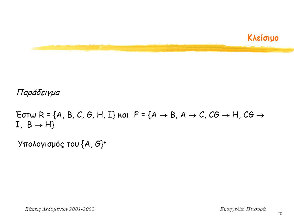 Βάσεις Δεδομένων 2001-2002 Ευαγγελία Πιτουρά 20 Κλείσιμο Παράδειγμα Έστω R = {A, B, C, G, H, I} και F = {A  B, A  C, CG  H, CG  I, B  H} Υπολογισ