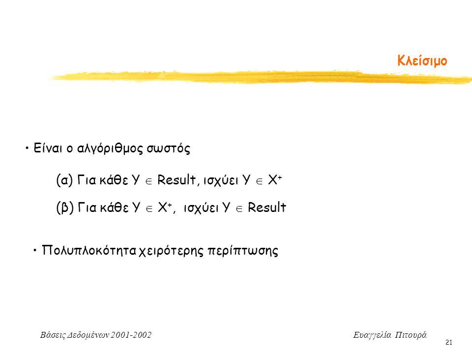 Βάσεις Δεδομένων 2001-2002 Ευαγγελία Πιτουρά 21 Κλείσιμο Είναι ο αλγόριθμος σωστός (α) Για κάθε Y  Result, ισχύει Υ  Χ + (β) Για κάθε Υ  Χ +, ισχύει Υ  Result Πολυπλοκότητα χειρότερης περίπτωσης