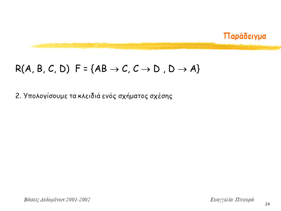 Βάσεις Δεδομένων 2001-2002 Ευαγγελία Πιτουρά 24 Παράδειγμα 2. Υπολογίσουμε τα κλειδιά ενός σχήματος σχέσης R(A, B, C, D) F = {AB  C, C  D, D  A}