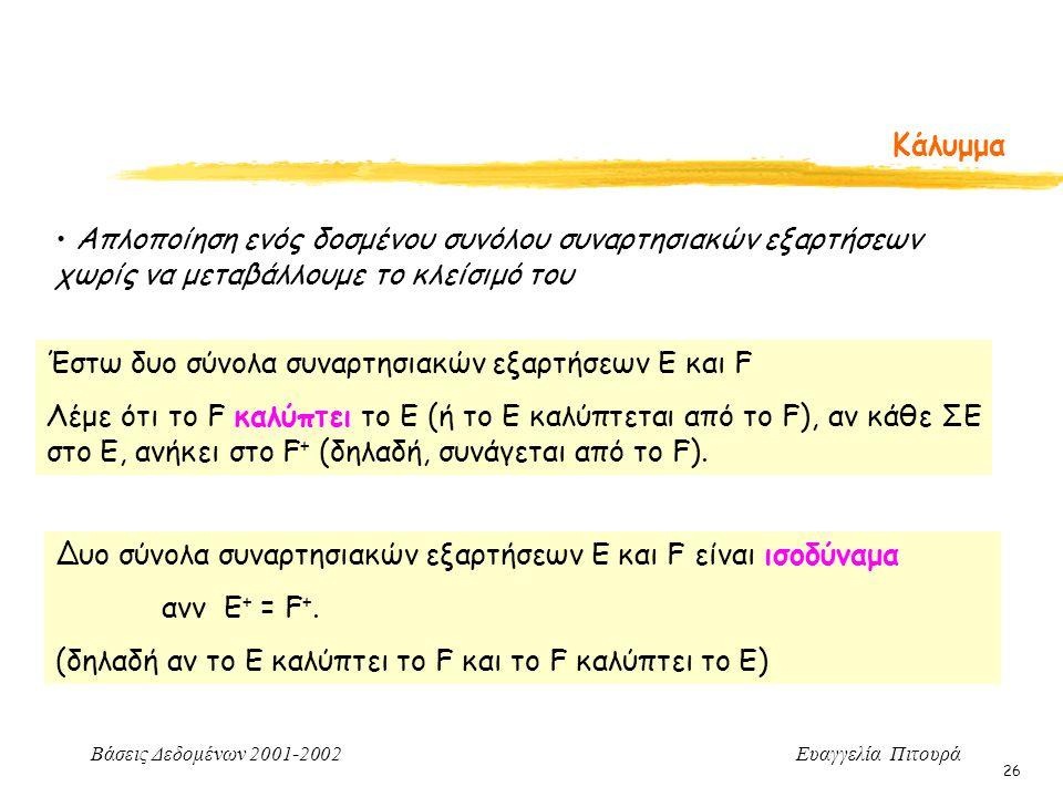 Βάσεις Δεδομένων 2001-2002 Ευαγγελία Πιτουρά 26 Κάλυμμα Απλοποίηση ενός δοσμένου συνόλου συναρτησιακών εξαρτήσεων χωρίς να μεταβάλλουμε το κλείσιμό του Έστω δυο σύνολα συναρτησιακών εξαρτήσεων E και F Λέμε ότι το F καλύπτει το E (ή το Ε καλύπτεται από το F), αν κάθε ΣΕ στο Ε, ανήκει στο F + (δηλαδή, συνάγεται από το F).