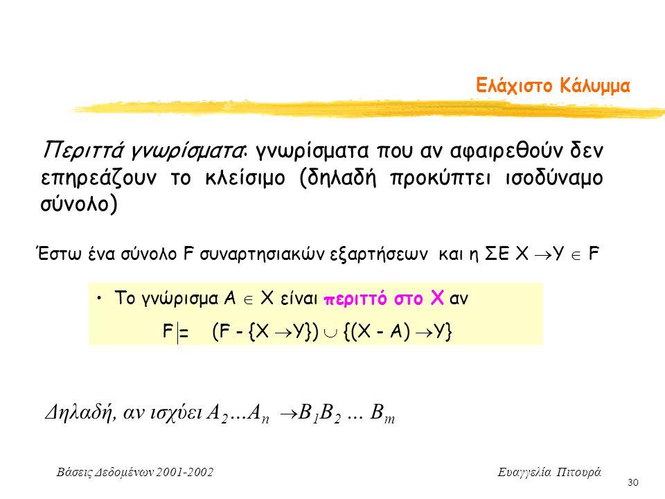 Βάσεις Δεδομένων 2001-2002 Ευαγγελία Πιτουρά 30 Ελάχιστο Κάλυμμα Περιττά γνωρίσματα: γνωρίσματα που αν αφαιρεθούν δεν επηρεάζουν το κλείσιμο (δηλαδή προκύπτει ισοδύναμο σύνολο) Έστω ένα σύνολο F συναρτησιακών εξαρτήσεων και η ΣΕ Χ  Υ  F Το γνώρισμα Α  Χ είναι περιττό στο Χ αν F (F - {Χ  Υ})  {(Χ - A)  Υ} = Δηλαδή, αν ισχύει Α 2 …Α n  B 1 B 2 … B m