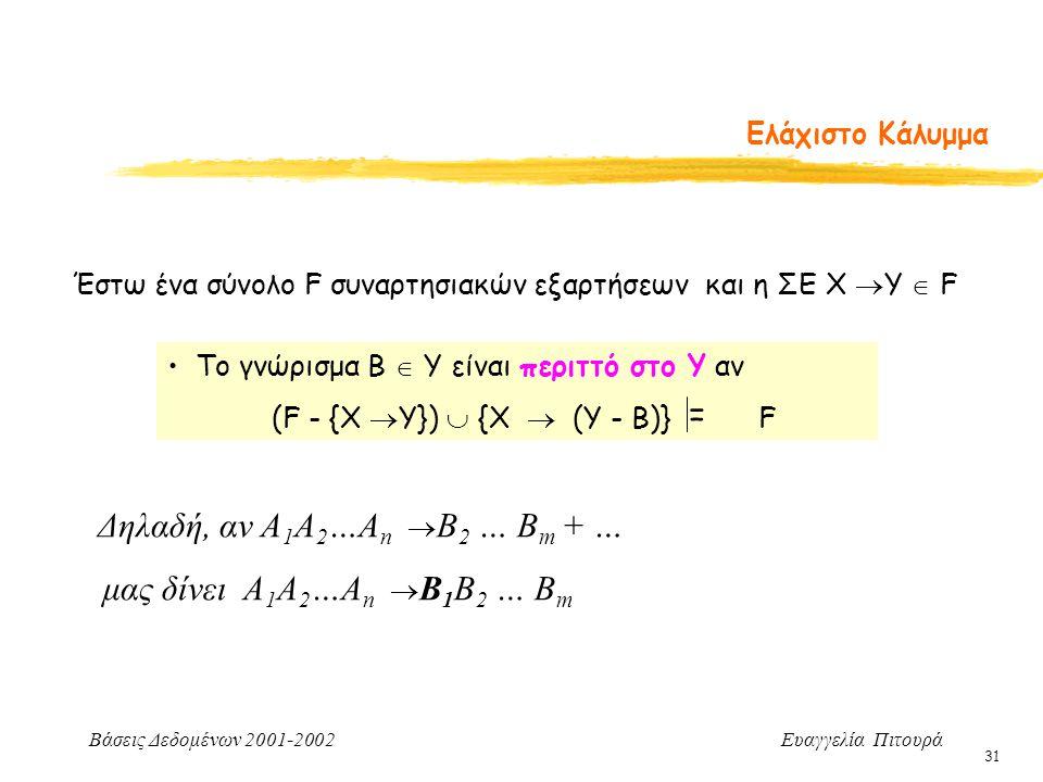 Βάσεις Δεδομένων 2001-2002 Ευαγγελία Πιτουρά 31 Ελάχιστο Κάλυμμα Έστω ένα σύνολο F συναρτησιακών εξαρτήσεων και η ΣΕ Χ  Υ  F Δηλαδή, αν Α 1 Α 2 …Α n  B 2 … B m + … μας δίνει Α 1 Α 2 …Α n  B 1 B 2 … B m Το γνώρισμα B  Y είναι περιττό στο Y αν (F - {Χ  Υ})  {Χ  (Υ - B)} F =