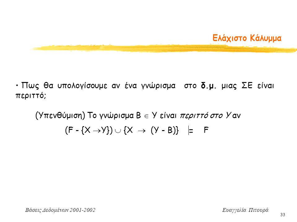 Βάσεις Δεδομένων 2001-2002 Ευαγγελία Πιτουρά 33 Ελάχιστο Κάλυμμα Πως θα υπολογίσουμε αν ένα γνώρισμα στο δ.μ. μιας ΣΕ είναι περιττό; = (Υπενθύμιση) Το