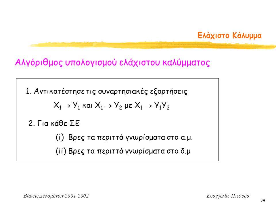 Βάσεις Δεδομένων 2001-2002 Ευαγγελία Πιτουρά 34 Ελάχιστο Κάλυμμα Αλγόριθμος υπολογισμού ελάχιστου καλύμματος 1. Αντικατέστησε τις συναρτησιακές εξαρτή