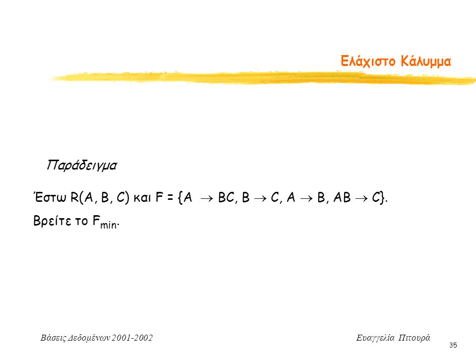 Βάσεις Δεδομένων 2001-2002 Ευαγγελία Πιτουρά 35 Ελάχιστο Κάλυμμα Παράδειγμα Έστω R(A, B, C) και F = {A  BC, B  C, A  B, AB  C}. Βρείτε το F min.