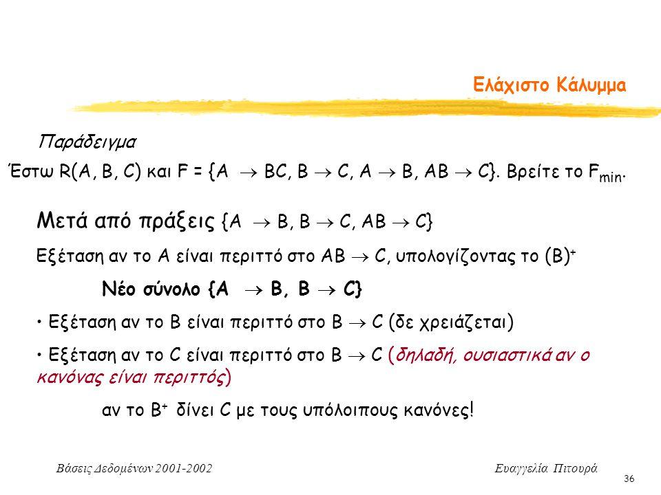 Βάσεις Δεδομένων 2001-2002 Ευαγγελία Πιτουρά 36 Ελάχιστο Κάλυμμa Παράδειγμα Έστω R(A, B, C) και F = {A  BC, B  C, A  B, AB  C}. Βρείτε το F min. Μ