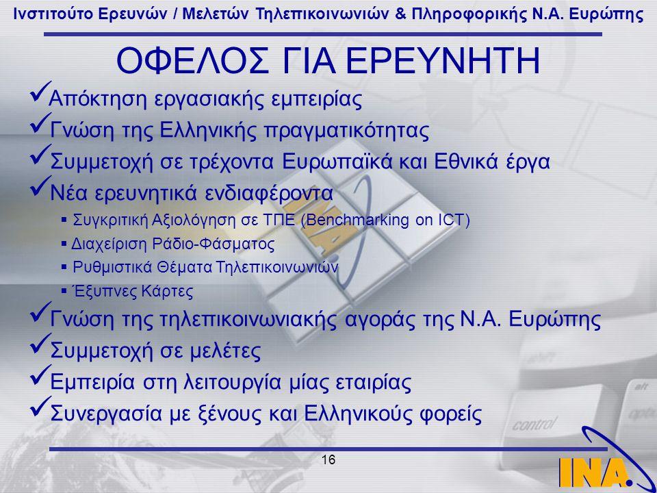 Ινστιτούτο Ερευνών / Μελετών Τηλεπικοινωνιών & Πληροφορικής Ν.Α. Ευρώπης 16 ΟΦΕΛΟΣ ΓΙΑ ΕΡΕΥΝΗΤΗ Απόκτηση εργασιακής εμπειρίας Γνώση της Ελληνικής πραγ