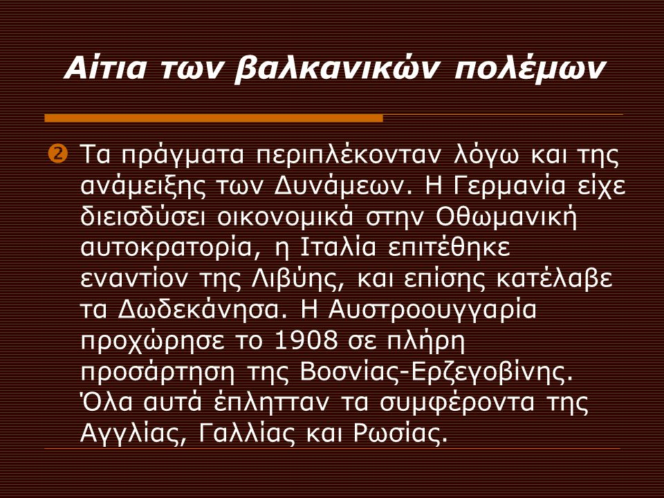 Αίτια των βαλκανικών πολέμων  Τα πράγματα περιπλέκονταν λόγω και της ανάμειξης των Δυνάμεων. Η Γερμανία είχε διεισδύσει οικονομικά στην Οθωμανική αυτ