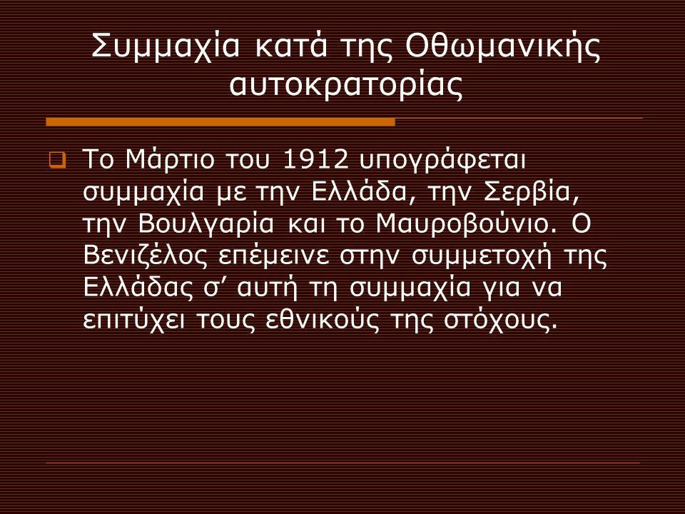 Συμμαχία κατά της Οθωμανικής αυτοκρατορίας  Το Μάρτιο του 1912 υπογράφεται συμμαχία με την Ελλάδα, την Σερβία, την Βουλγαρία και το Μαυροβούνιο. Ο Βε