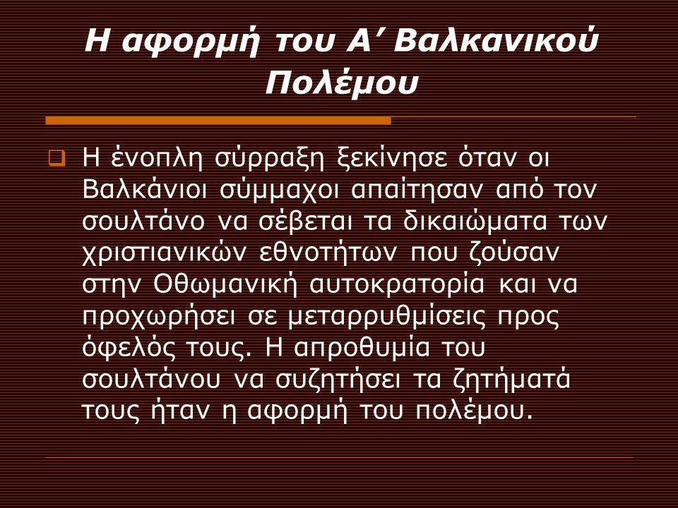 Η αφορμή του Α' Βαλκανικού Πολέμου  Η ένοπλη σύρραξη ξεκίνησε όταν οι Βαλκάνιοι σύμμαχοι απαίτησαν από τον σουλτάνο να σέβεται τα δικαιώματα των χρισ