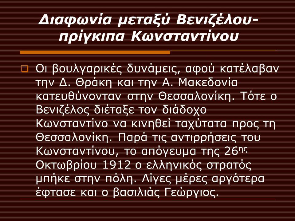 Διαφωνία μεταξύ Βενιζέλου- πρίγκιπα Κωνσταντίνου  Οι βουλγαρικές δυνάμεις, αφού κατέλαβαν την Δ. Θράκη και την Α. Μακεδονία κατευθύνονταν στην Θεσσαλ